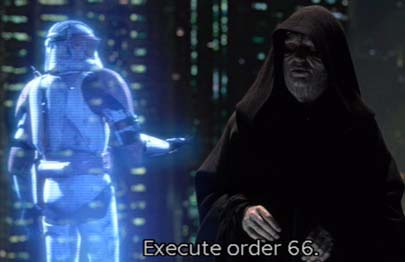 From the movie Star Wars, Revenge of the Sith, order 66.